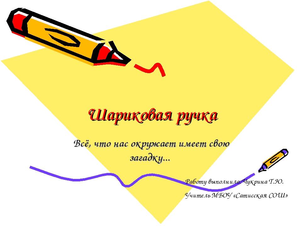 Шариковая ручка Всё, что нас окружает имеет свою загадку... Работу выполнила:...