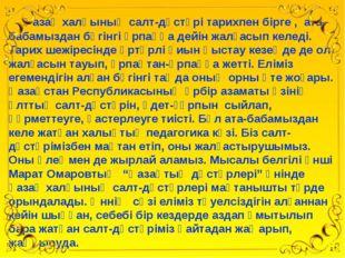 Қазақ халқының салт-дәстүрі тарихпен бірге , ата-бабамыздан бүгінгі ұрпаққа
