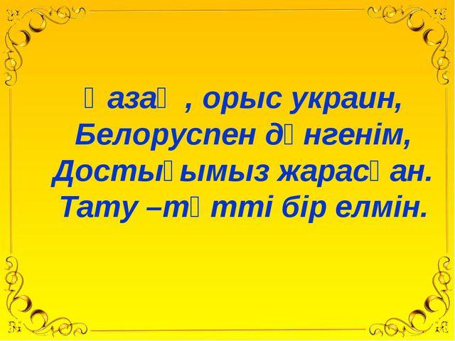 Қазақ , орыс украин, Белоруспен дүнгенім, Достығымыз жарасқан. Тату –тәтті б...