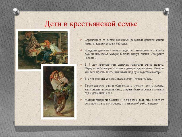 Дети в крестьянской семье Справляться со всеми женскими работами девочек учил...