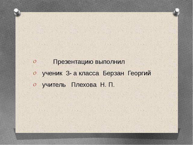 Презентацию выполнил ученик 3- а класса Берзан Георгий учитель Плехова Н. П.