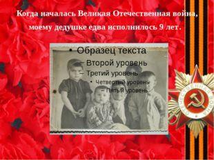 Когда началась Великая Отечественная война, моему дедушке едва исполнилось 9