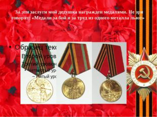 За эти заслуги мой дедушка награжден медалями. Не зря говорят: «Медали за бо