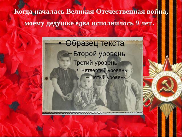 Когда началась Великая Отечественная война, моему дедушке едва исполнилось 9...