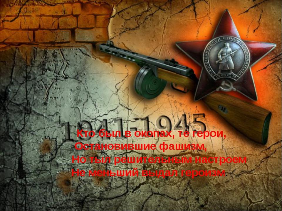 Кто был в окопах, те герои, Остановившие фашизм, Но тыл решительным настроем...