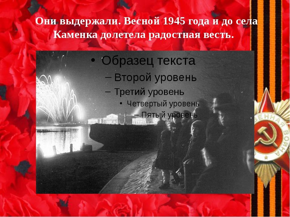 Они выдержали. Весной 1945 года и до села Каменка долетела радостная весть.
