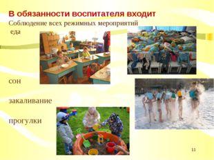 * В обязанности воспитателя входит Соблюдение всех режимных мероприятий еда с