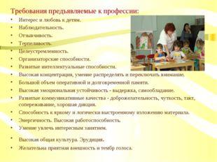 Требования предъявляемые к профессии: Интерес и любовь к детям. Наблюдательно