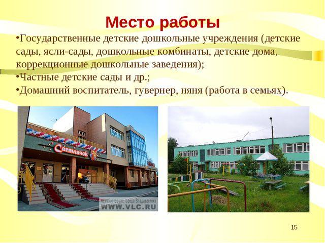 * Место работы Государственные детские дошкольные учреждения (детские сады, я...