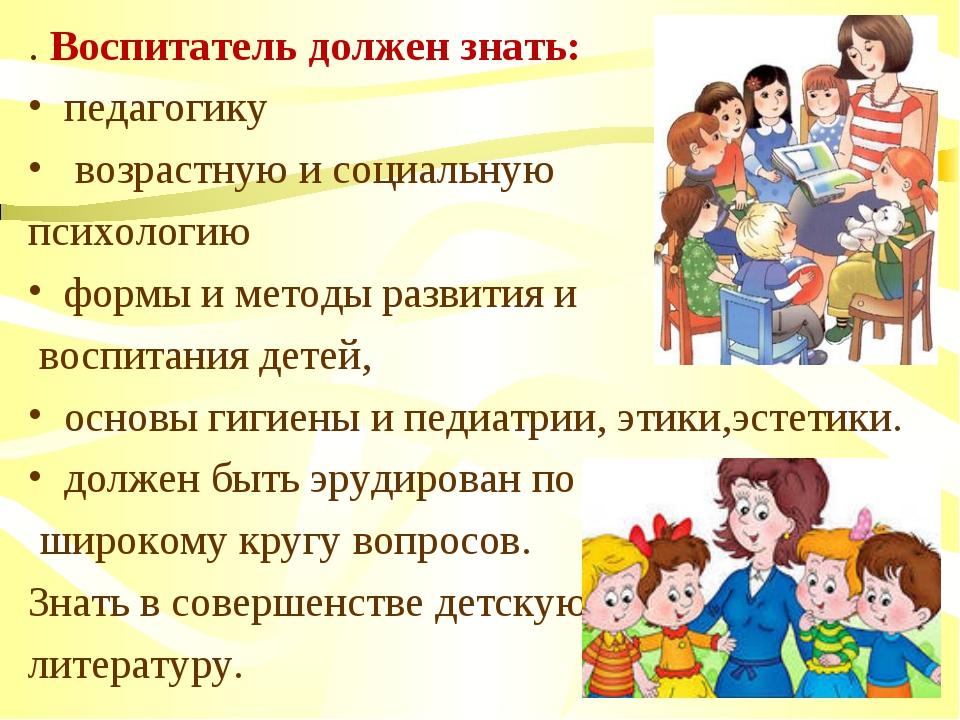 . Воспитатель должен знать: педагогику возрастную и социальную психологию фор...