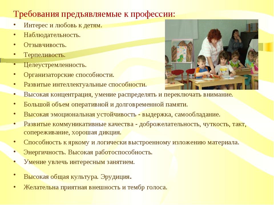 Требования предъявляемые к профессии: Интерес и любовь к детям. Наблюдательно...