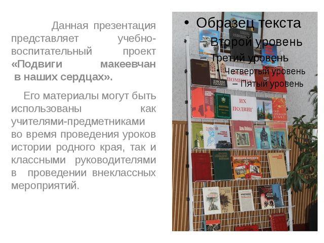 Данная презентация представляет учебно-воспитательный проект «Подвиги макеев...