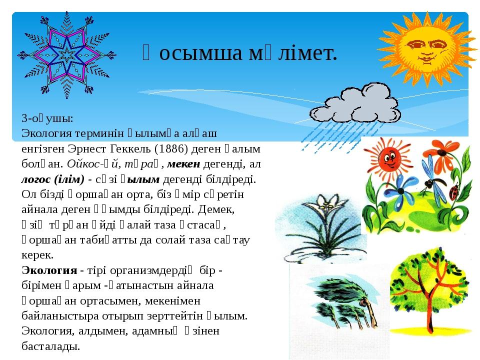 Қосымша мәлімет. 3-оқушы: Экология терминін ғылымға алғаш енгізген Эрнест Г...