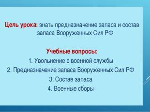 Цель урока: знать предназначение запаса и состав запаса Вооруженных Сил РФ Уч