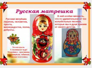 Русская матрёшка лирична, человечна, проста, жизнерадостна, полна, доброты.