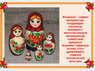 Матрешка – символ материнства, плодородия, поскольку матрешка с многочисленн