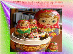 Сувенир (франц. souvenir), подарок на память; вещь, связанная с воспоминания