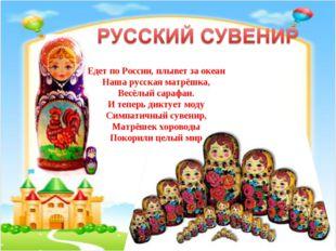Едет по России, плывет за океан Наша русская матрёшка, Весёлый сарафан. И те