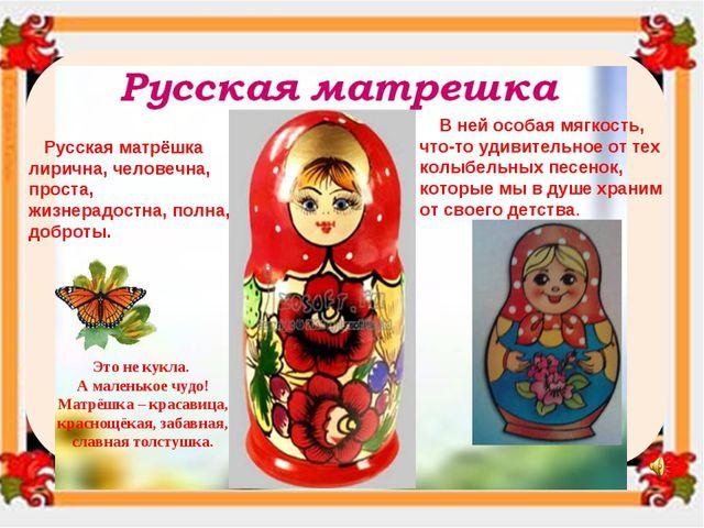 Русская матрёшка лирична, человечна, проста, жизнерадостна, полна, доброты....