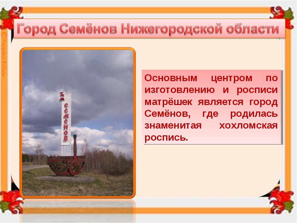 Основным центром по изготовлению и росписи матрёшек является город Семёнов, г...