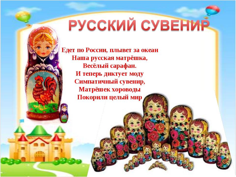 Едет по России, плывет за океан Наша русская матрёшка, Весёлый сарафан. И те...