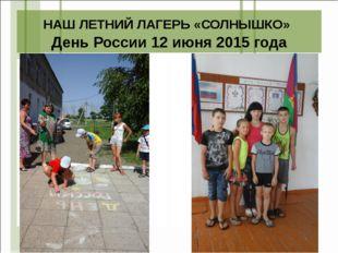 НАШ ЛЕТНИЙ ЛАГЕРЬ «СОЛНЫШКО» День России 12 июня 2015 года
