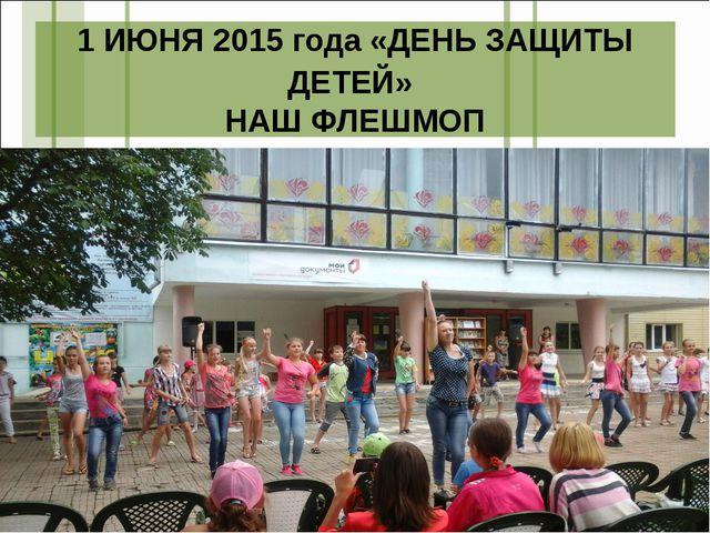 1 ИЮНЯ 2015 года «ДЕНЬ ЗАЩИТЫ ДЕТЕЙ» НАШ ФЛЕШМОП