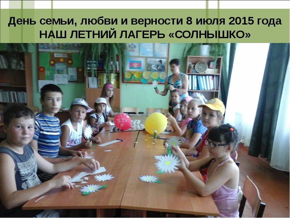 День семьи, любви и верности 8 июля 2015 года НАШ ЛЕТНИЙ ЛАГЕРЬ «СОЛНЫШКО»
