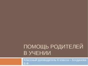 ПОМОЩЬ РОДИТЕЛЕЙ В УЧЕНИИ Классный руководитель 6 класса – Богданова В.Ф.