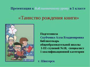 Презентация к библиотечному уроку в 5 классе «Таинство рождения книги» Подгот