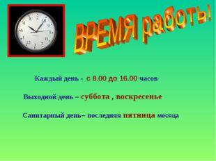 Каждый день - с 8.00 до 16.00 часов Выходной день – суббота , воскресенье Са