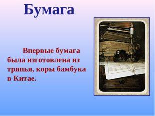 Бумага Впервые бумага была изготовлена из тряпья, коры бамбука в Китае.