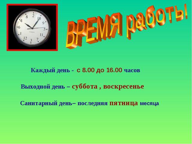 Каждый день - с 8.00 до 16.00 часов Выходной день – суббота , воскресенье Са...