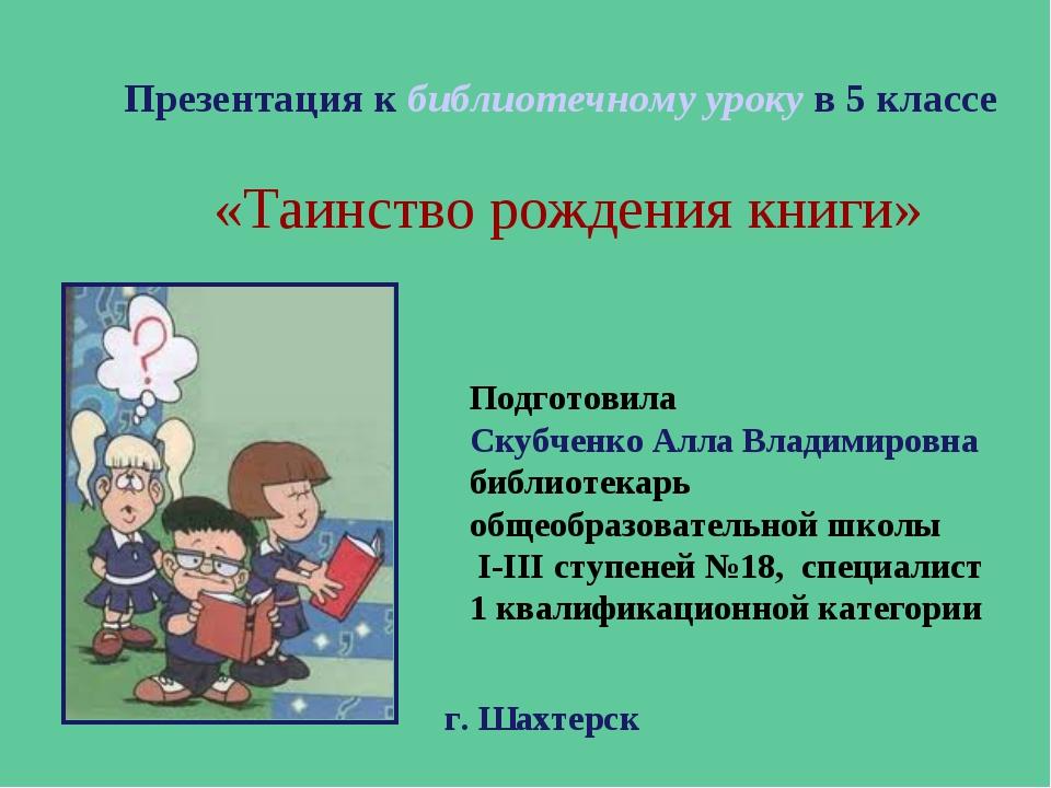 Презентация к библиотечному уроку в 5 классе «Таинство рождения книги» Подгот...