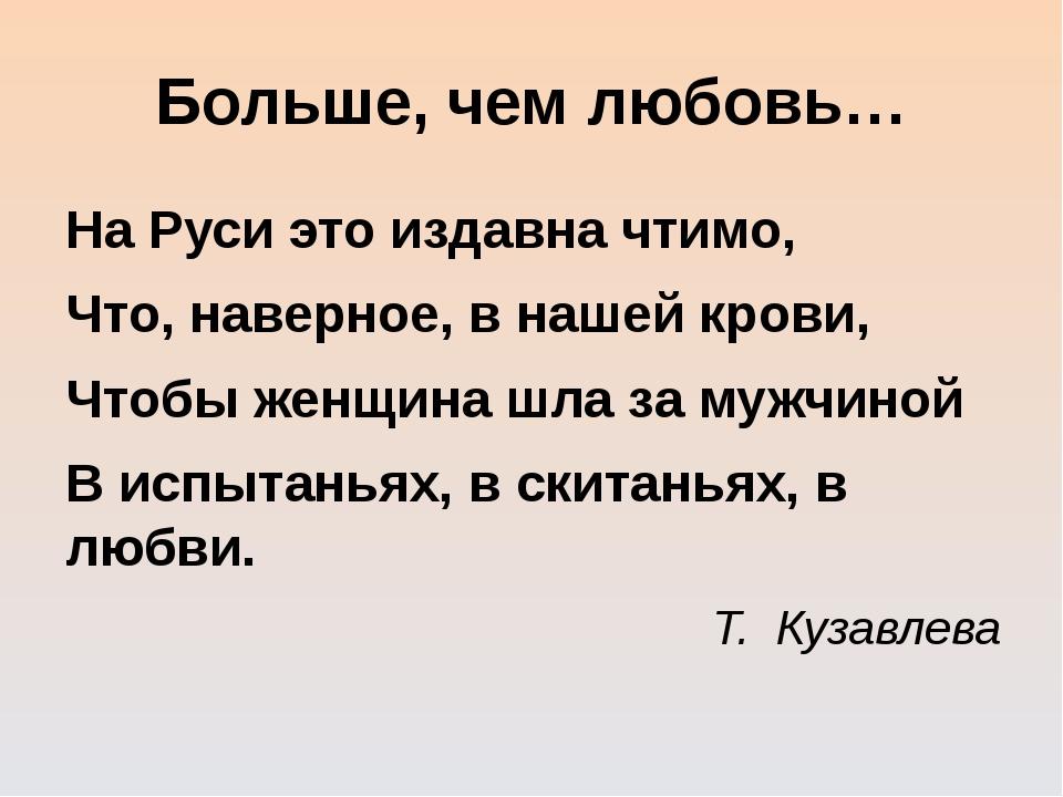 Больше, чем любовь… На Руси это издавна чтимо, Что, наверное, в нашей крови,...