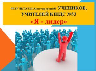 РЕЗУЛЬТАТЫ АнкетированиЯ УЧЕНИКОВ, УЧИТЕЛЕЙ КШДС №33 «Я - лидер»