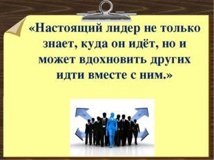 «Настоящий лидер не только знает, куда он идёт, но и может вдохновить других