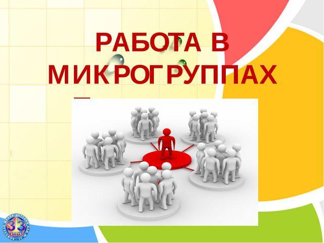 РАБОТА В МИКРОГРУППАХ Практическая мастерская