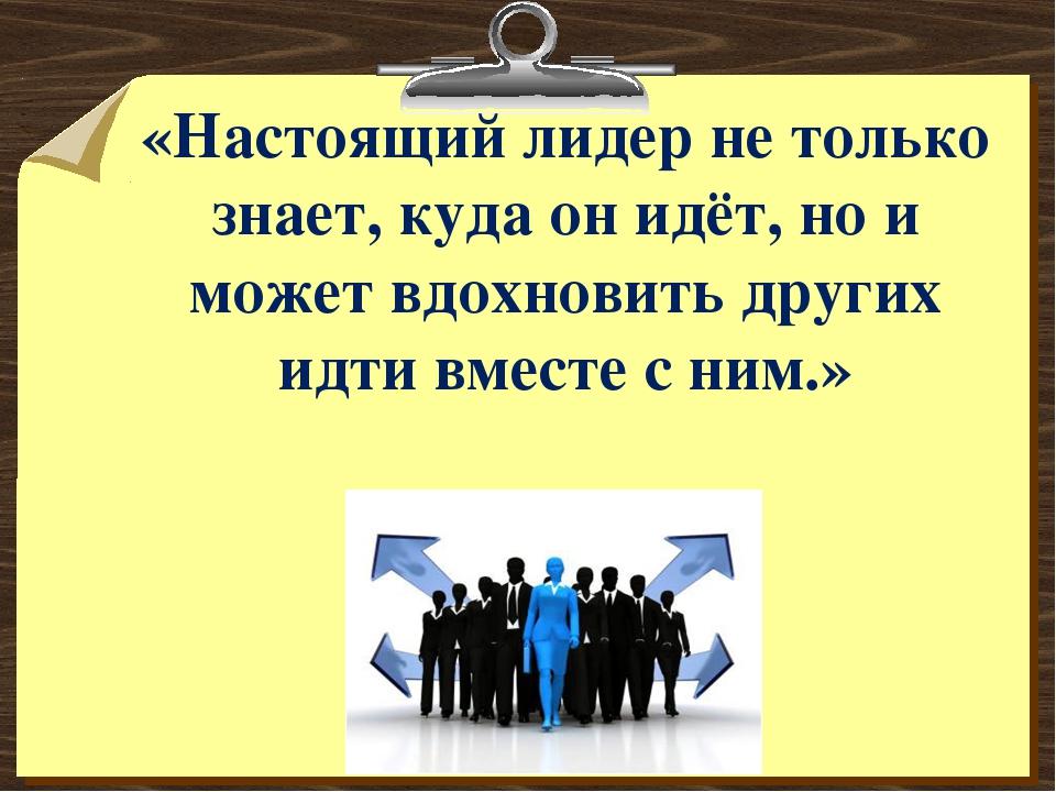 «Настоящий лидер не только знает, куда он идёт, но и может вдохновить других...