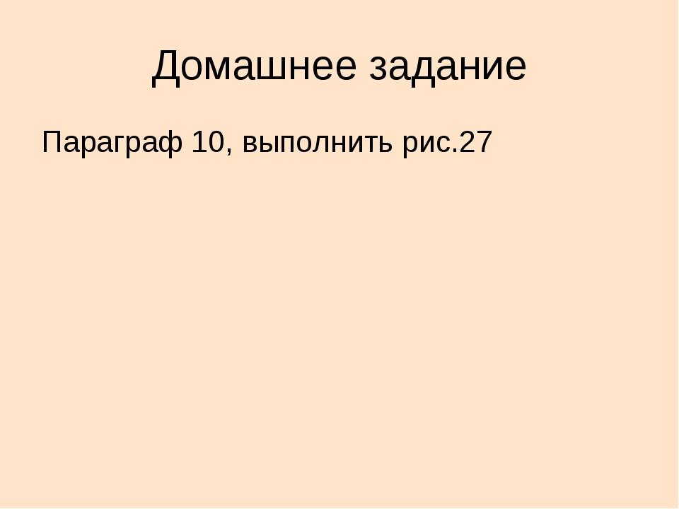 Домашнее задание Параграф 10, выполнить рис.27