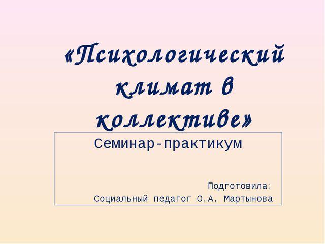 «Психологический климат в коллективе» Семинар-практикум Подготовила: Социальн...