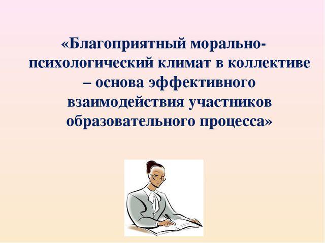«Благоприятный морально-психологический климат в коллективе – основа эффектив...