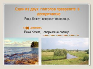Один из двух глаголов превратите в деепричастие Река бежит, сверкает на солн