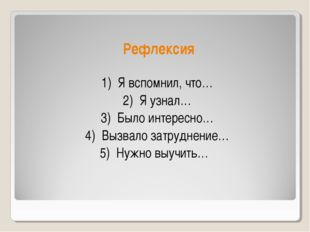 Рефлексия 1) Я вспомнил, что… 2) Я узнал… 3) Было интересно… 4) Вызвало затр