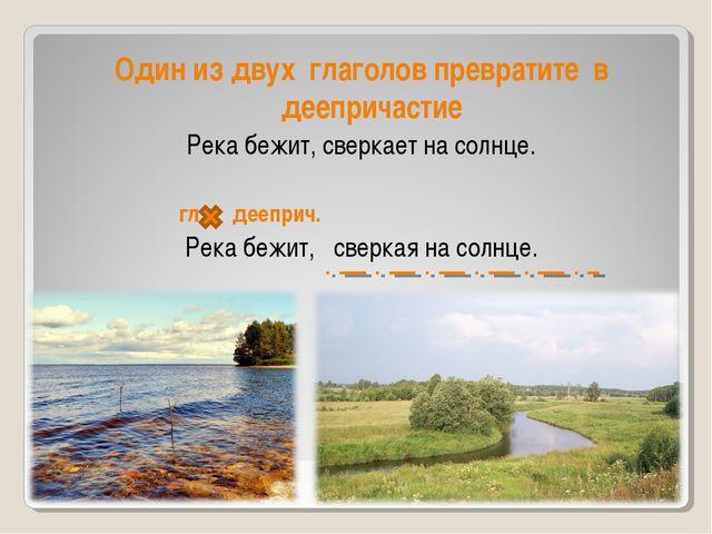 Один из двух глаголов превратите в деепричастие Река бежит, сверкает на солн...