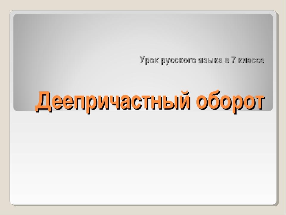 Урок русского языка в 7 классе Деепричастный оборот