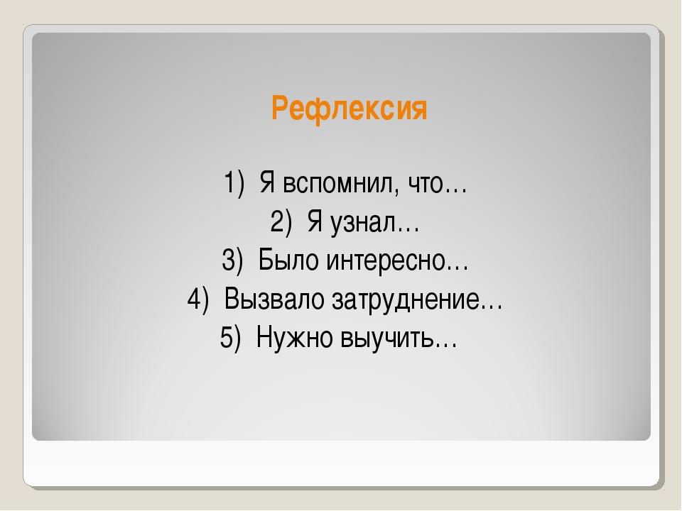 Рефлексия 1) Я вспомнил, что… 2) Я узнал… 3) Было интересно… 4) Вызвало затр...