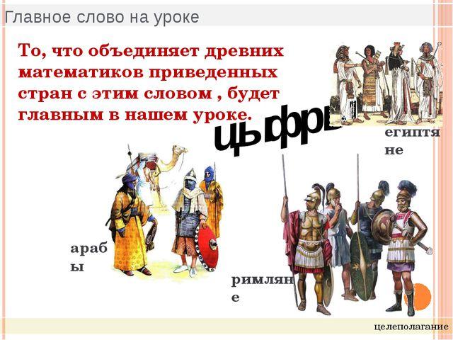 Главное слово на уроке целеполагание римляне арабы цыфры египтяне То, что объ...