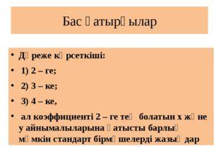 Бас қатырғылар Дәреже көрсеткіші: 1) 2 – ге; 2) 3 – ке; 3) 4 – ке, ал коэффиц