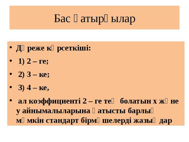 Бас қатырғылар Дәреже көрсеткіші: 1) 2 – ге; 2) 3 – ке; 3) 4 – ке, ал коэффиц...